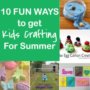 10 Fun Ways to Get Kids Crafting for Summer!